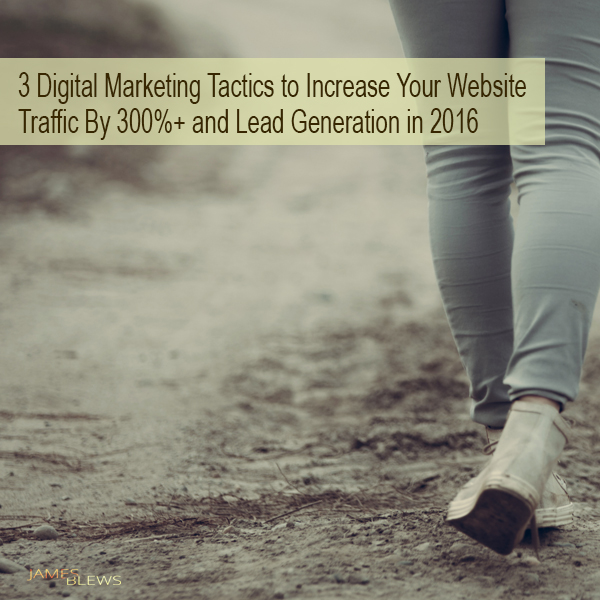 3 Digital Marketing Tactics to Increase Your Website Traffic By 300%+ and Lead Generation in 2016