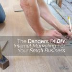 The Dangers of DIY Internet Marketing for Small Business (and how to get it done right!)